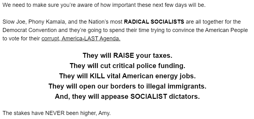 We need to make sure you're aware of how important these next few days will be.  Slow Joe, Phony Kamala, and the Nation's most RADICAL SOCIALISTS are all together for the Democrat Convention and they're going to spend their time trying to convince the American People to vote for their corrupt, America-LAST Agenda.   They will RAISE your taxes. They will cut critical police funding. They will KILL vital American energy jobs. They will open our borders to illegal immigrants. And, they will appease SOCIALIST dictators.  The stakes have NEVER been higher, Amy.