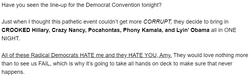 Have you seen the line-up for the Democrat Convention tonight?  Just when I thought this pathetic event couldn't get more CORRUPT, they decide to bring in CROOKED Hillary, Crazy Nancy, Pocahontas, Phony Kamala, and Lyin' Obama all in ONE NIGHT.  All of these Radical Democrats HATE me and they HATE YOU, Amy. They would love nothing more than to see us FAIL, which is why it's going to take all hands on deck to make sure that never happens.