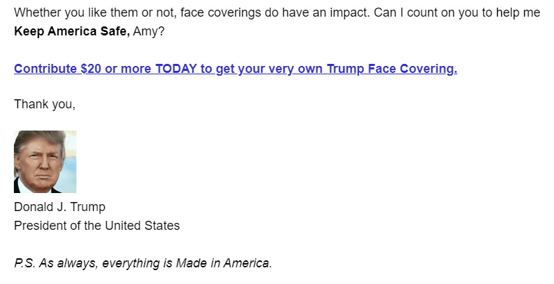 Whether you like them or not, face coverings do have an impact. Can I count on you to help me Keep America Safe, Amy?  Contribute $20 or more TODAY to get your very own Trump Face Covering.  Thank you,  President Trump Signature Headshot Donald J. Trump President of the United States  P.S. As always, everything is Made in America.