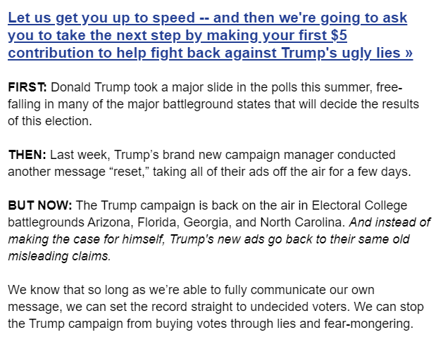 """Let us get you up to speed -- and then we're going to ask you to take the next step by making your first $5 contribution to help fight back against Trump's ugly lies »  FIRST: Donald Trump took a major slide in the polls this summer, free-falling in many of the major battleground states that will decide the results of this election.  THEN: Last week, Trump's brand new campaign manager conducted another message """"reset,"""" taking all of their ads off the air for a few days.  BUT NOW: The Trump campaign is back on the air in Electoral College battlegrounds Arizona, Florida, Georgia, and North Carolina. And instead of making the case for himself, Trump's new ads go back to their same old misleading claims.  We know that so long as we're able to fully communicate our own message, we can set the record straight to undecided voters. We can stop the Trump campaign from buying votes through lies and fear-mongering."""