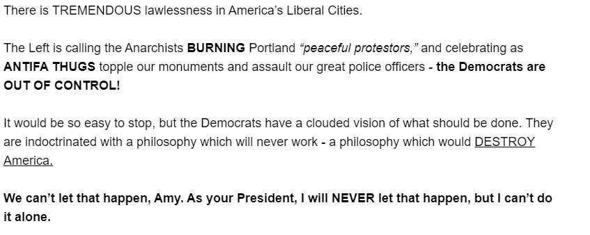 "There is TREMENDOUS lawlessness in America's Liberal Cities.  The Left is calling the Anarchists BURNING Portland ""peaceful protestors,"" and celebrating as ANTIFA THUGS topple our monuments and assault our great police officers - the Democrats are OUT OF CONTROL!  It would be so easy to stop, but the Democrats have a clouded vision of what should be done. They are indoctrinated with a philosophy which will never work - a philosophy which would DESTROY America.  We can't let that happen, Amy. As your President, I will NEVER let that happen, but I can't do it alone."