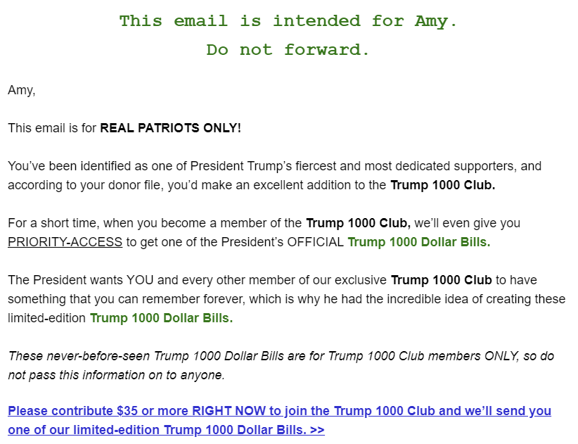 This email is intended for Amy. Do not forward.  Amy,  This email is for REAL PATRIOTS ONLY!  You've been identified as one of President Trump's fiercest and most dedicated supporters, and according to your donor file, you'd make an excellent addition to the Trump 1000 Club.  For a short time, when you become a member of the Trump 1000 Club, we'll even give you PRIORITY-ACCESS to get one of the President's OFFICIAL Trump 1000 Dollar Bills.  The President wants YOU and every other member of our exclusive Trump 1000 Club to have something that you can remember forever, which is why he had the incredible idea of creating these limited-edition Trump 1000 Dollar Bills.  These never-before-seen Trump 1000 Dollar Bills are for Trump 1000 Club members ONLY, so do not pass this information on to anyone.  Please contribute $35 or more RIGHT NOW to join the Trump 1000 Club and we'll send you one of our limited-edition Trump 1000 Dollar Bills. >>