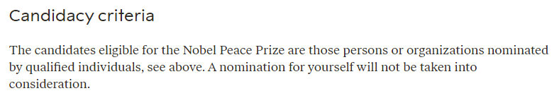 Candidacy criteria The candidates eligible for the Nobel Peace Prize are those persons or organizations nominated by qualified individuals, see above. A nomination for yourself will not be taken into consideration.
