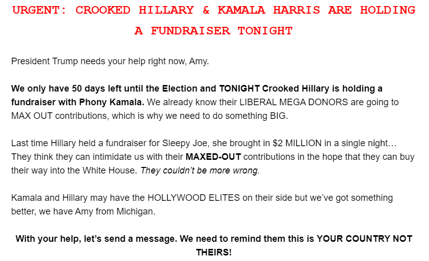 URGENT: CROOKED HILLARY & KAMALA HARRIS ARE HOLDING A FUNDRAISER TONIGHT  President Trump needs your help right now, Amy.  We only have 50 days left until the Election and TONIGHT Crooked Hillary is holding a fundraiser with Phony Kamala. We already know their LIBERAL MEGA DONORS are going to MAX OUT contributions, which is why we need to do something BIG.  Last time Hillary held a fundraiser for Sleepy Joe, she brought in $2 MILLION in a single night… They think they can intimidate us with their MAXED-OUT contributions in the hope that they can buy their way into the White House. They couldn't be more wrong.  Kamala and Hillary may have the HOLLYWOOD ELITES on their side but we've got something better, we have Amy from Michigan.  With your help, let's send a message. We need to remind them this is YOUR COUNTRY NOT THEIRS!