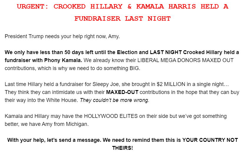 URGENT: CROOKED HILLARY & KAMALA HARRIS HELD A FUNDRAISER LAST NIGHT  President Trump needs your help right now, Amy.  We only have less than 50 days left until the Election and LAST NIGHT Crooked Hillary held a fundraiser with Phony Kamala. We already know their LIBERAL MEGA DONORS MAXED OUT contributions, which is why we need to do something BIG.  Last time Hillary held a fundraiser for Sleepy Joe, she brought in $2 MILLION in a single night… They think they can intimidate us with their MAXED-OUT contributions in the hope that they can buy their way into the White House. They couldn't be more wrong.  Kamala and Hillary may have the HOLLYWOOD ELITES on their side but we've got something better, we have Amy from Michigan.  With your help, let's send a message. We need to remind them this is YOUR COUNTRY NOT THEIRS!