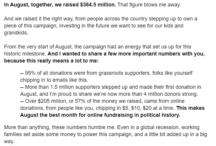 In August, together, we raised $364.5 million. That figure blows me away.  And we raised it the right way, from people across the country stepping up to own a piece of this campaign, investing in the future we want to see for our kids and grandkids.  From the very start of August, the campaign had an energy that set us up for this historic milestone. And I wanted to share a few more important numbers with you, because this really means a lot to me:  -- 95% of all donations were from grassroots supporters, folks like yourself chipping in to emails like this. -- More than 1.5 million supporters stepped up and made their first donation in August, and I'm proud to share we're now more than 4 million donors strong. -- Over $205 million, or 57% of the money we raised, came from online donations, from people like you, chipping in $5, $10, $20 at a time. This makes August the best month for online fundraising in political history. More than anything, these numbers humble me. Even in a global recession, working families set aside some money to power this campaign, and a little bit added up in a big way.