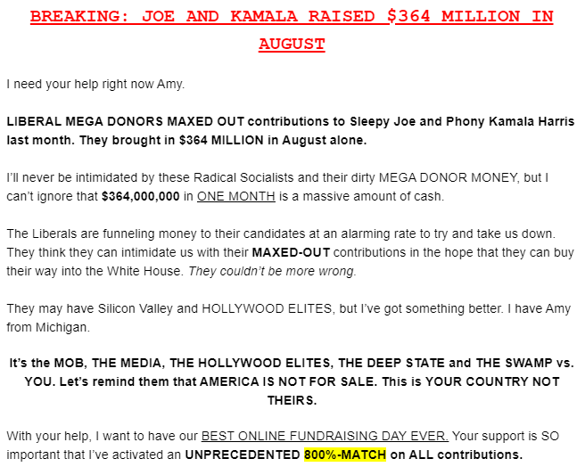 BREAKING: JOE AND KAMALA RAISED $364 MILLION IN AUGUST  I need your help right now Amy.  LIBERAL MEGA DONORS MAXED OUT contributions to Sleepy Joe and Phony Kamala Harris last month. They brought in $364 MILLION in August alone.  I'll never be intimidated by these Radical Socialists and their dirty MEGA DONOR MONEY, but I can't ignore that $364,000,000 in ONE MONTH is a massive amount of cash.  The Liberals are funneling money to their candidates at an alarming rate to try and take us down. They think they can intimidate us with their MAXED-OUT contributions in the hope that they can buy their way into the White House. They couldn't be more wrong.  They may have Silicon Valley and HOLLYWOOD ELITES, but I've got something better. I have Amy from Michigan.   It's the MOB, THE MEDIA, THE HOLLYWOOD ELITES, THE DEEP STATE and THE SWAMP vs. YOU. Let's remind them that AMERICA IS NOT FOR SALE. This is YOUR COUNTRY NOT THEIRS.  With your help, I want to have our BEST ONLINE FUNDRAISING DAY EVER. Your support is SO important that I've activated an UNPRECEDENTED 800%-MATCH on ALL contributions.