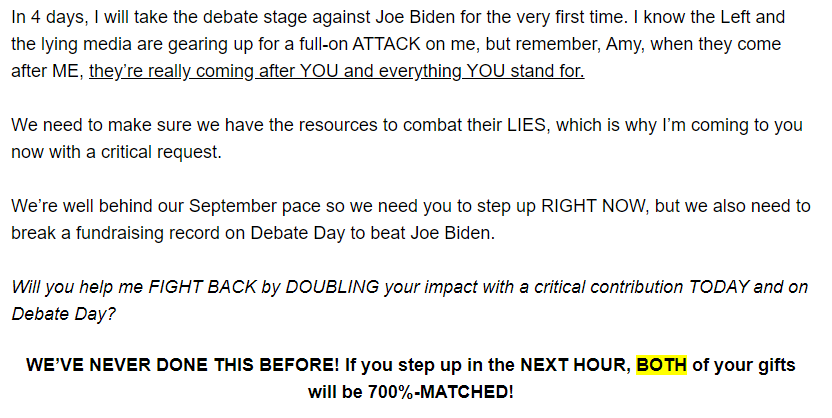 In 4 days, I will take the debate stage against Joe Biden for the very first time. I know the Left and the lying media are gearing up for a full-on ATTACK on me, but remember, Amy, when they come after ME, they're really coming after YOU and everything YOU stand for.  We need to make sure we have the resources to combat their LIES, which is why I'm coming to you now with a critical request.  We're well behind our September pace so we need you to step up RIGHT NOW, but we also need to break a fundraising record on Debate Day to beat Joe Biden.   Will you help me FIGHT BACK by DOUBLING your impact with a critical contribution TODAY and on Debate Day?   WE'VE NEVER DONE THIS BEFORE! If you step up in the NEXT HOUR, BOTH of your gifts will be 700%-MATCHED!