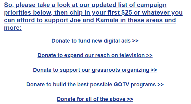 So, please take a look at our updated list of campaign priorities below, then chip in your first $25 or whatever you can afford to support Joe and Kamala in these areas and more:  Donate to fund new digital ads >>  Donate to expand our reach on television >>  Donate to support our grassroots organizing >>  Donate to build the best possible GOTV programs >>  Donate for all of the above >>