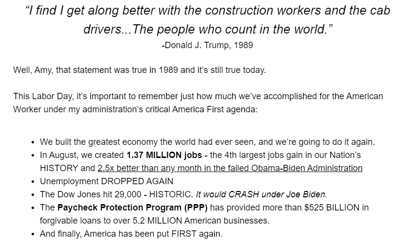 """I find I get along better with the construction workers and the cab drivers...The people who count in the world."" -Donald J. Trump, 1989  Well, Amy, that statement was true in 1989 and it's still true today.  This Labor Day, it's important to remember just how much we've accomplished for the American Worker under my administration's critical America First agenda:   We built the greatest economy the world had ever seen, and we're going to do it again. In August, we created 1.37 MILLION jobs - the 4th largest jobs gain in our Nation's HISTORY and 2.5x better than any month in the failed Obama-Biden Administration Unemployment DROPPED AGAIN The Dow Jones hit 29,000 - HISTORIC. It would CRASH under Joe Biden. The Paycheck Protection Program (PPP) has provided more than $525 BILLION in forgivable loans to over 5.2 MILLION American businesses. And finally, America has been put FIRST again."