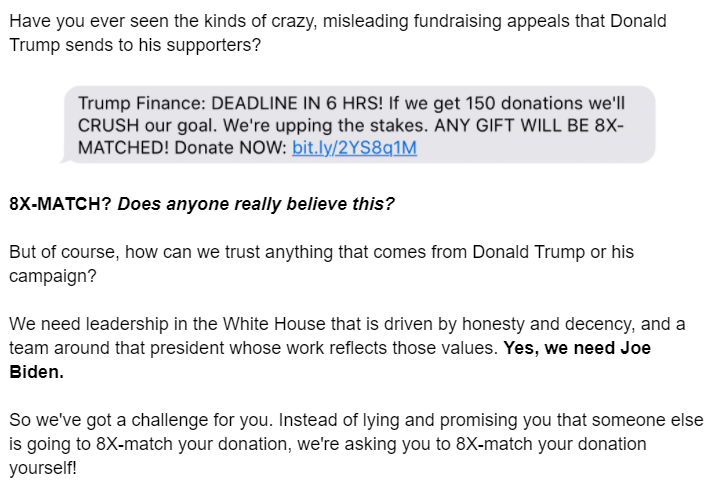 Have you ever seen the kinds of crazy, misleading fundraising appeals that Donald Trump sends to his supporters?  [image of a text message: Trump Finance: DEADLINE IN 6 HRS! If we get 150 donations we'll CRUSH our goal. We're upping the stakes. ANY GIFT WILL BE 8X-MATCHED! DONATE NOW: bit.ly link to a donation site]  Text message from the Trump campaign 8X-MATCH? Does anyone really believe this?  But of course, how can we trust anything that comes from Donald Trump or his campaign?  We need leadership in the White House that is driven by honesty and decency, and a team around that president whose work reflects those values. Yes, we need Joe Biden.  So we've got a challenge for you. Instead of lying and promising you that someone else is going to 8X-match your donation, we're asking you to 8X-match your donation yourself!