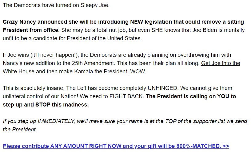 The Democrats have turned on Sleepy Joe.  Crazy Nancy announced she will be introducing NEW legislation that could remove a sitting President from office. She may be a total nut job, but even SHE knows that Joe Biden is mentally unfit to be a candidate for President of the United States.  If Joe wins (it'll never happen!), the Democrats are already planning on overthrowing him with Nancy's new addition to the 25th Amendment. This has been their plan all along. Get Joe into the White House and then make Kamala the President. WOW.  This is absolutely insane. The Left has become completely UNHINGED. We cannot give them unilateral control of our Nation! We need to FIGHT BACK. The President is calling on YOU to step up and STOP this madness.  If you step up IMMEDIATELY, we'll make sure your name is at the TOP of the supporter list we send the President.    Please contribute ANY AMOUNT RIGHT NOW and your gift will be 800%-MATCHED. >>