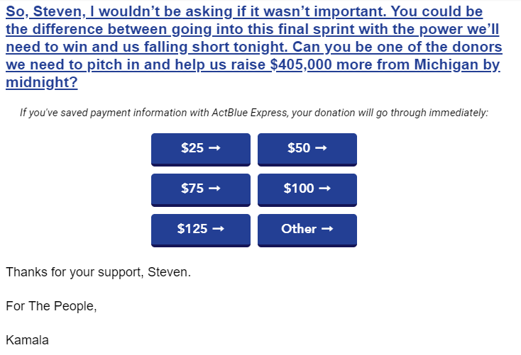 So, Steven, I wouldn't be asking if it wasn't important. You could be the difference between going into this final sprint with the power we'll need to win and us falling short tonight. Can you be one of the donors we need to pitch in and help us raise $405,000 more from Michigan by midnight?  If you've saved payment information with ActBlue Express, your donation will go through immediately: $25 ➞ $50 ➞ $75 ➞ $100 ➞ $125 ➞ Other ➞ Thanks for your support, Steven.  For The People,  Kamala