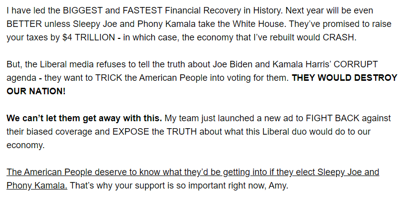 I have led the BIGGEST and FASTEST Financial Recovery in History. Next year will be even BETTER unless Sleepy Joe and Phony Kamala take the White House. They've promised to raise your taxes by $4 TRILLION - in which case, the economy that I've rebuilt would CRASH.  But, the Liberal media refuses to tell the truth about Joe Biden and Kamala Harris' CORRUPT agenda - they want to TRICK the American People into voting for them. THEY WOULD DESTROY OUR NATION!  We can't let them get away with this. My team just launched a new ad to FIGHT BACK against their biased coverage and EXPOSE the TRUTH about what this Liberal duo would do to our economy.  The American People deserve to know what they'd be getting into if they elect Sleepy Joe and Phony Kamala. That's why your support is so important right now, Amy.