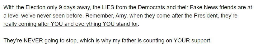 With the Election only 9 days away, the LIES from the Democrats and their Fake News friends are at a level we've never seen before. Remember, Amy, when they come after the President, they're really coming after YOU and everything YOU stand for.  They're NEVER going to stop, which is why my father is counting on YOUR support.