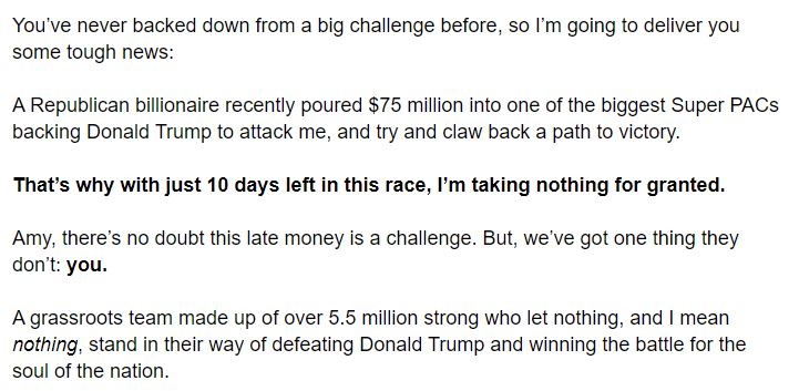 You've never backed down from a big challenge before, so I'm going to deliver you some tough news:  A Republican billionaire recently poured $75 million into one of the biggest Super PACs backing Donald Trump to attack me, and try and claw back a path to victory.  That's why with just 10 days left in this race, I'm taking nothing for granted.  Amy, there's no doubt this late money is a challenge. But, we've got one thing they don't: you.  A grassroots team made up of over 5.5 million strong who let nothing, and I mean nothing, stand in their way of defeating Donald Trump and winning the battle for the soul of the nation.