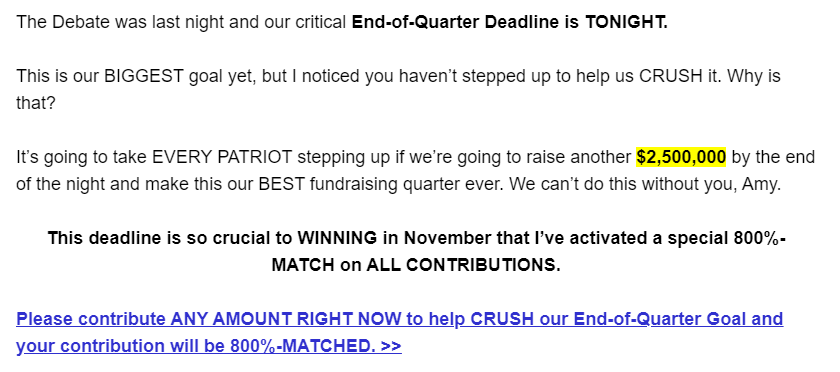 The Debate was last night and our critical End-of-Quarter Deadline is TONIGHT.   This is our BIGGEST goal yet, but I noticed you haven't stepped up to help us CRUSH it. Why is that?  It's going to take EVERY PATRIOT stepping up if we're going to raise another $2,500,000 by the end of the night and make this our BEST fundraising quarter ever. We can't do this without you, Amy.  This deadline is so crucial to WINNING in November that I've activated a special 800%-MATCH on ALL CONTRIBUTIONS.   Please contribute ANY AMOUNT RIGHT NOW to help CRUSH our End-of-Quarter Goal and your contribution will be 800%-MATCHED. >>