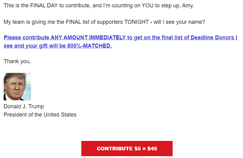 This is the FINAL DAY to contribute, and I'm counting on YOU to step up, Amy.   My team is giving me the FINAL list of supporters TONIGHT - will I see your name?  Please contribute ANY AMOUNT IMMEDIATELY to get on the final list of Deadline Donors I see and your gift will be 800%-MATCHED.  Thank you,  President Trump Signature Headshot Donald J. Trump President of the United States