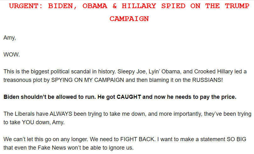 URGENT: BIDEN, OBAMA & HILLARY SPIED ON THE TRUMP CAMPAIGN  Amy,  WOW.  This is the biggest political scandal in history. Sleepy Joe, Lyin' Obama, and Crooked Hillary led a treasonous plot by SPYING ON MY CAMPAIGN and then blaming it on the RUSSIANS!  Biden shouldn't be allowed to run. He got CAUGHT and now he needs to pay the price.  The Liberals have ALWAYS been trying to take me down, and more importantly, they've been trying to take YOU down, Amy.  We can't let this go on any longer. We need to FIGHT BACK. I want to make a statement SO BIG that even the Fake News won't be able to ignore us.
