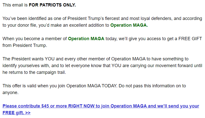 This email is FOR PATRIOTS ONLY.  You've been identified as one of President Trump's fiercest and most loyal defenders, and according to your donor file, you'd make an excellent addition to Operation MAGA.  When you become a member of Operation MAGA today, we'll give you access to get a FREE GIFT from President Trump.  The President wants YOU and every other member of Operation MAGA to have something to identify yourselves with, and to let everyone know that YOU are carrying our movement forward until he returns to the campaign trail.  This offer is valid when you join Operation MAGA TODAY. Do not pass this information on to anyone.  Please contribute $45 or more RIGHT NOW to join Operation MAGA and we'll send you your FREE gift. >>