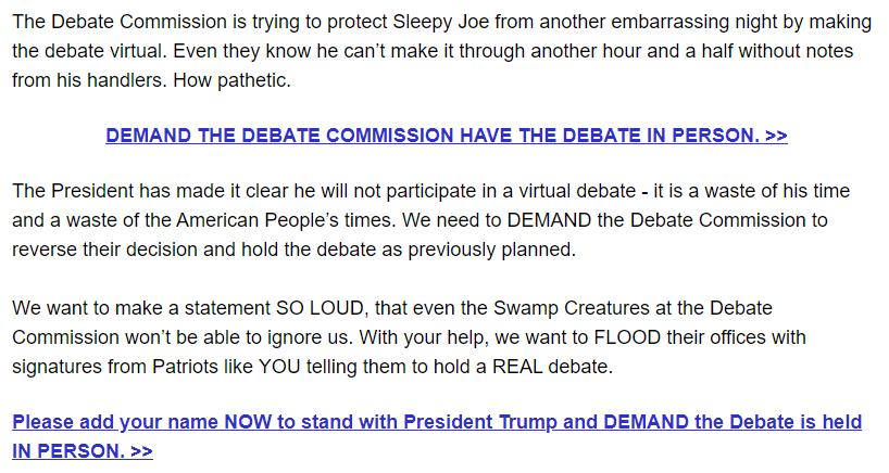The Debate Commission is trying to protect Sleepy Joe from another embarrassing night by making the debate virtual. Even they know he can't make it through another hour and a half without notes from his handlers. How pathetic.   DEMAND THE DEBATE COMMISSION HAVE THE DEBATE IN PERSON. >>  The President has made it clear he will not participate in a virtual debate - it is a waste of his time and a waste of the American People's times. We need to DEMAND the Debate Commission to reverse their decision and hold the debate as previously planned.  We want to make a statement SO LOUD, that even the Swamp Creatures at the Debate Commission won't be able to ignore us. With your help, we want to FLOOD their offices with signatures from Patriots like YOU telling them to hold a REAL debate.  Please add your name NOW to stand with President Trump and DEMAND the Debate is held IN PERSON. >>