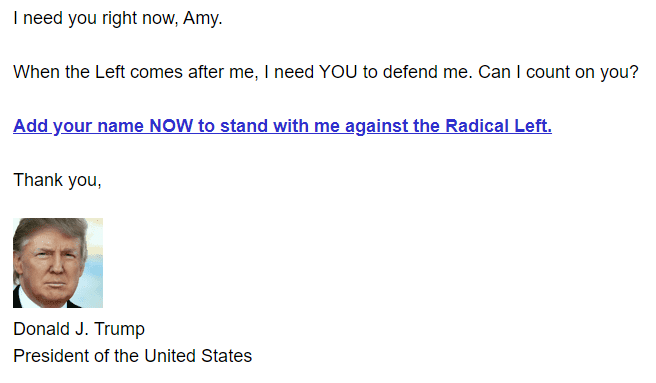 I need you right now, Amy.  When the Left comes after me, I need YOU to defend me. Can I count on you?  Add your name NOW to stand with me against the Radical Left.   Thank you,  President Donald J. Trump Signature Headshot Donald J. Trump President of the United States